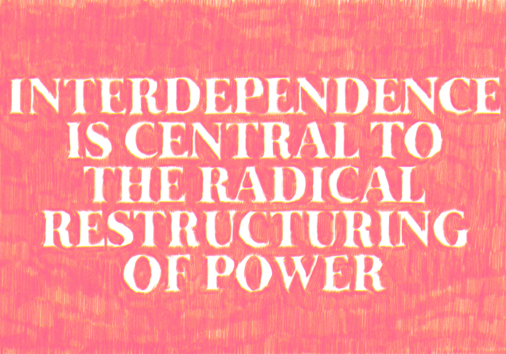 """A drawing with a red background and script in large, uppercase, white letters which reads """"INTERDEPENDENCE IS CENTRAL TO THE RADICAL RESTRUCTURING OF POWER"""". The red is made out of small, hand drawn pencil marks; letters appear where there are no marks."""