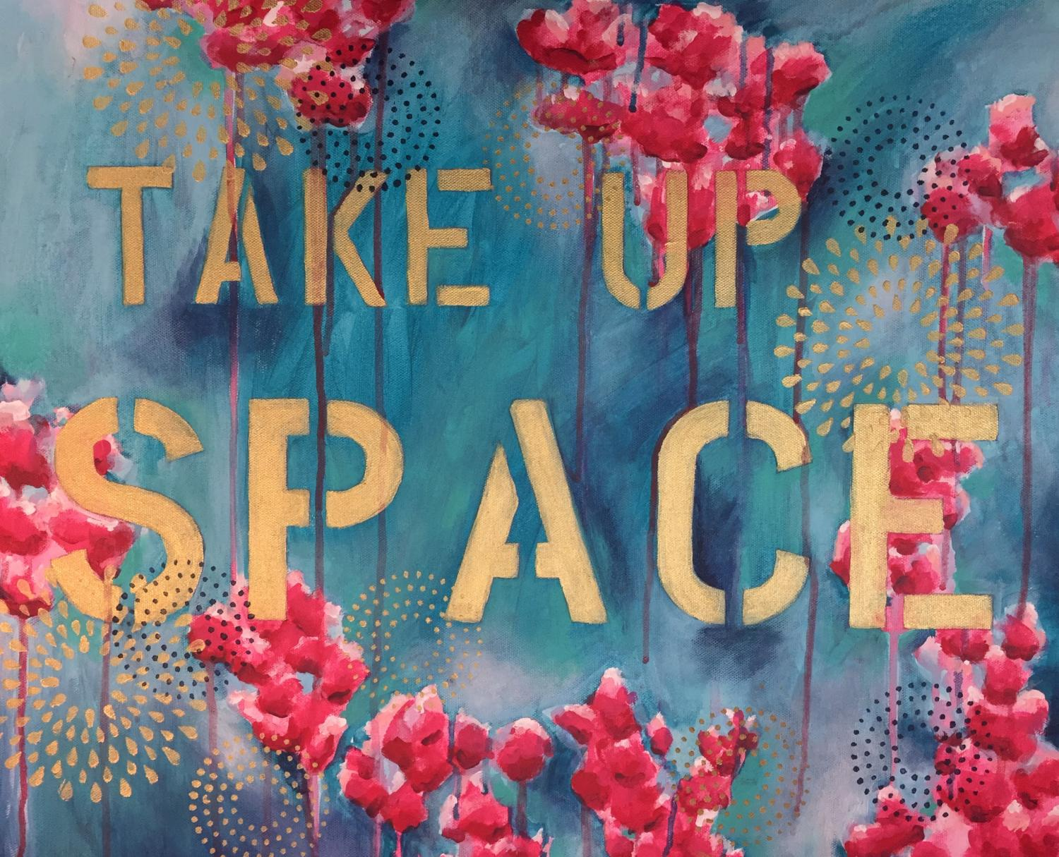 """painting with red and gold flowers over a background that is gradations of blue. Stenciled in large letters is """"TAKE UP SPACE"""", paint drips in places from the flowers like tears running down the painting"""